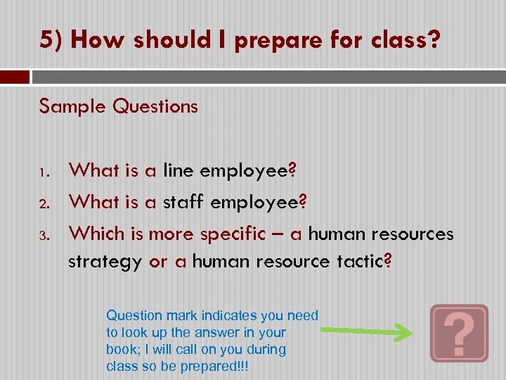 5) How should I prepare for class? Sample Questions 1. 2. 3. What is