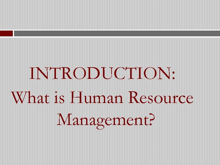 INTRODUCTION: What is Human Resource Management?