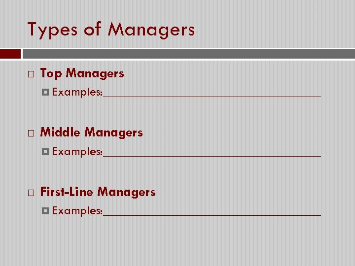 Types of Managers Top Managers Examples: _________________ Middle Managers Examples: _________________ First-Line Managers Examples: