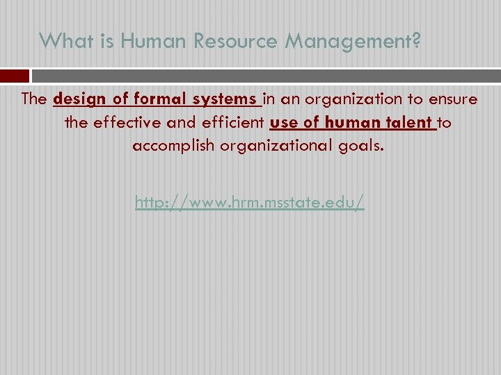 What is Human Resource Management? The design of formal systems in an organization to