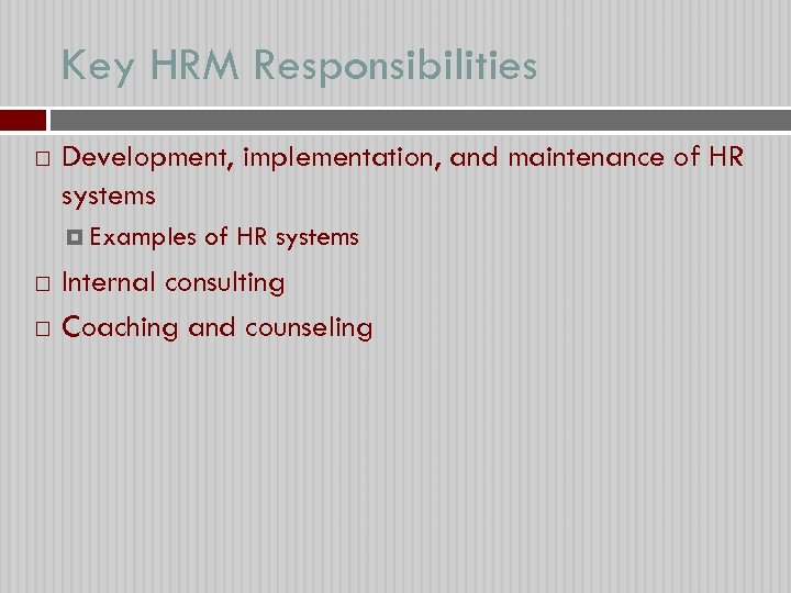 Key HRM Responsibilities Development, implementation, and maintenance of HR systems Examples of HR systems