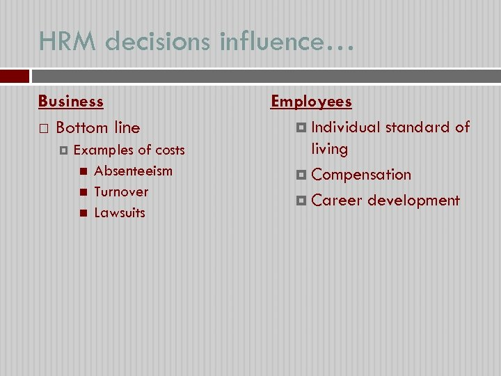 HRM decisions influence… Business Bottom line Examples of costs Absenteeism Turnover Lawsuits Employees Individual