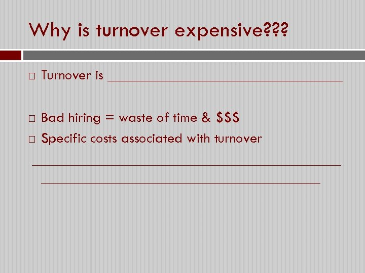 Why is turnover expensive? ? ? Turnover is ________________ Bad hiring = waste of