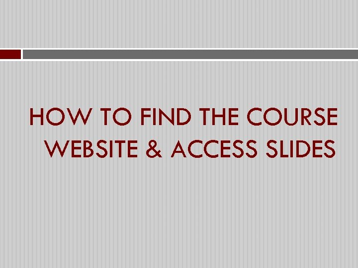 HOW TO FIND THE COURSE WEBSITE & ACCESS SLIDES