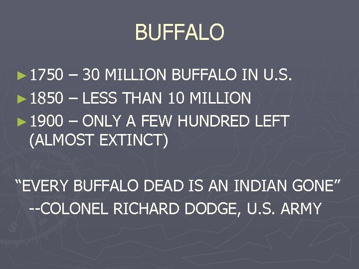 BUFFALO ► 1750 – 30 MILLION BUFFALO IN U. S. ► 1850 – LESS