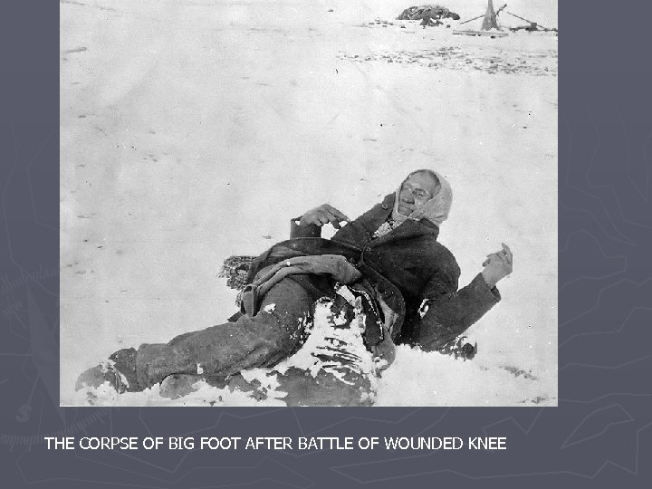 THE CORPSE OF BIG FOOT AFTER BATTLE OF WOUNDED KNEE