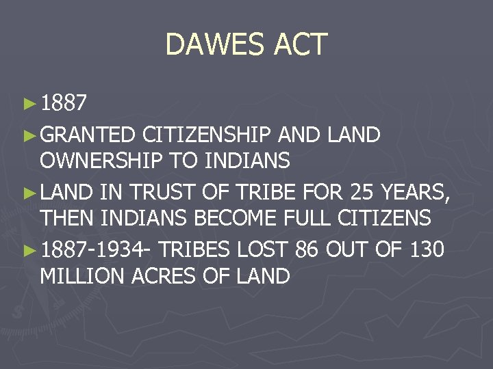 DAWES ACT ► 1887 ► GRANTED CITIZENSHIP AND LAND OWNERSHIP TO INDIANS ► LAND