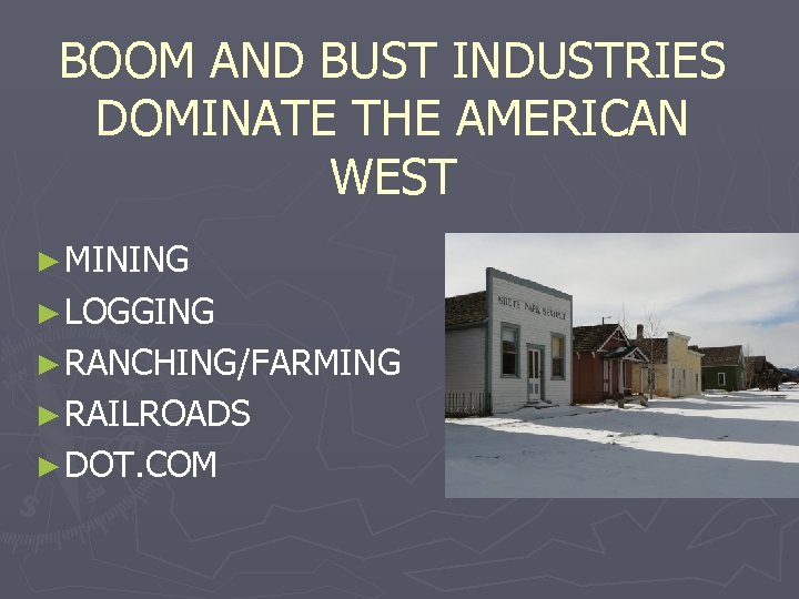 BOOM AND BUST INDUSTRIES DOMINATE THE AMERICAN WEST ► MINING ► LOGGING ► RANCHING/FARMING
