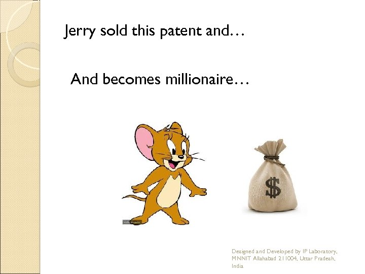 Jerry sold this patent and… And becomes millionaire… Designed and Developed by IP Laboratory,