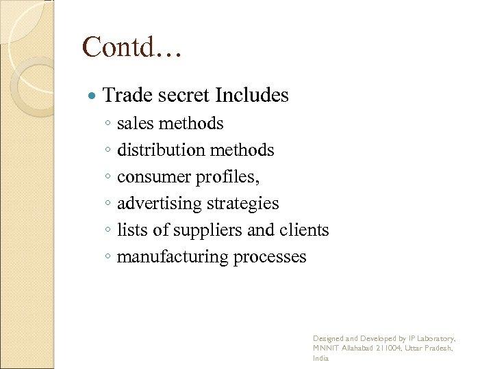 Contd… Trade secret Includes ◦ sales methods ◦ distribution methods ◦ consumer profiles, ◦