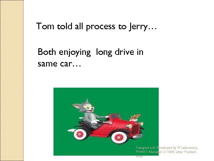 Tom told all process to Jerry… Both enjoying long drive in same car… Designed