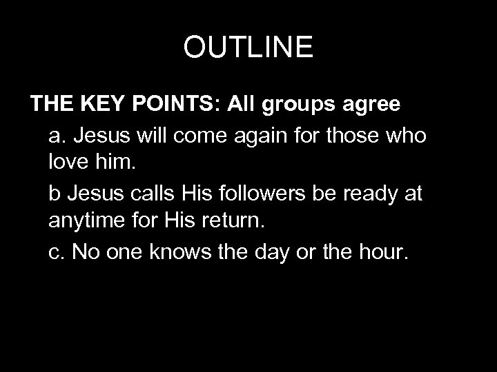 OUTLINE THE KEY POINTS: All groups agree a. Jesus will come again for those
