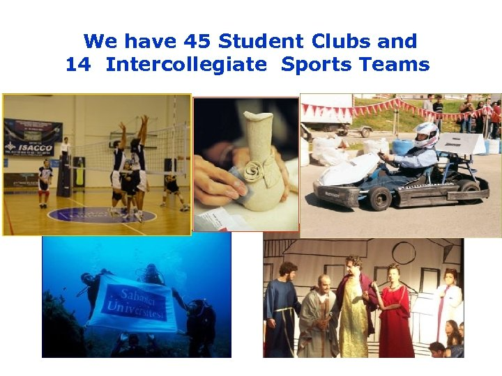 We have 45 Student Clubs and 14 Intercollegiate Sports Teams