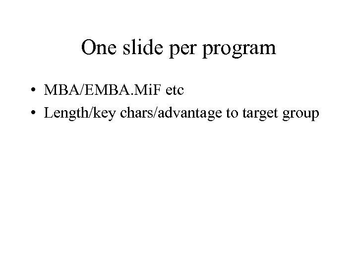 One slide per program • MBA/EMBA. Mi. F etc • Length/key chars/advantage to target