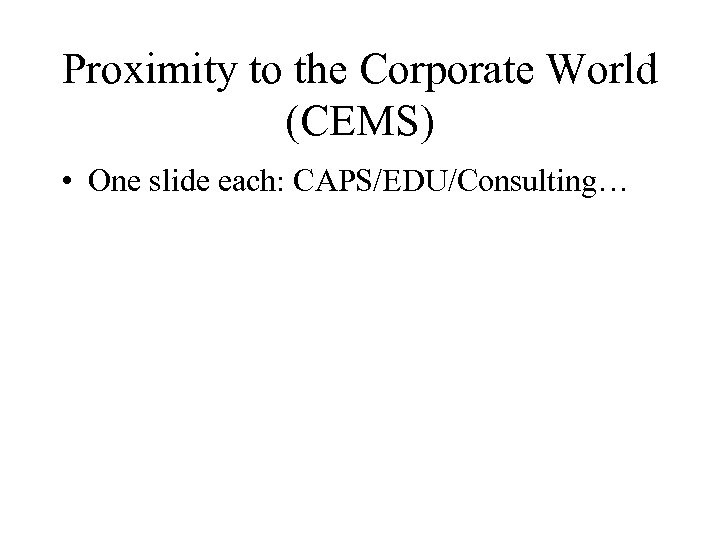 Proximity to the Corporate World (CEMS) • One slide each: CAPS/EDU/Consulting…