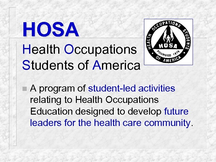 HOSA Health Occupations Students of America n A program of student-led activities relating to