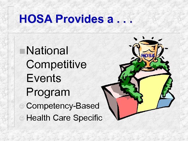 HOSA Provides a. . . n National Competitive Events Program J Competency-Based J Health