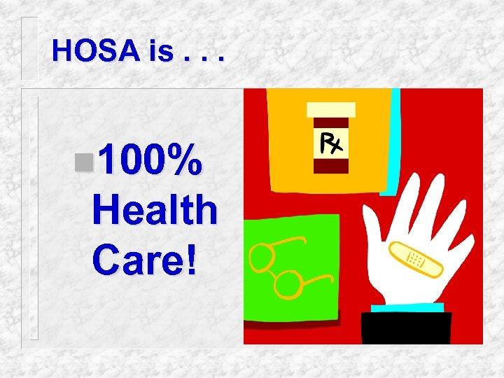 HOSA is. . . n 100% Health Care!