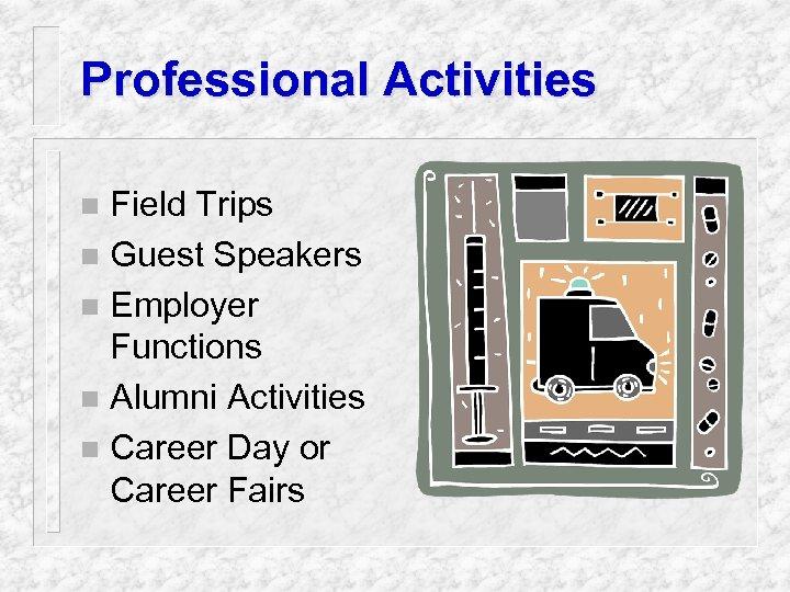 Professional Activities Field Trips n Guest Speakers n Employer Functions n Alumni Activities n