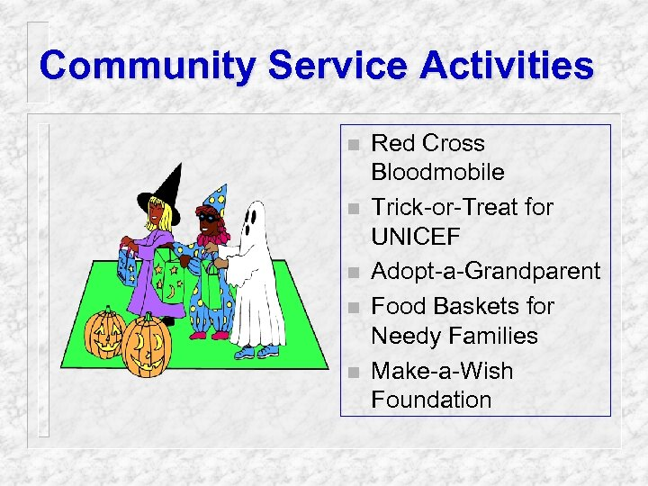 Community Service Activities n n n Red Cross Bloodmobile Trick-or-Treat for UNICEF Adopt-a-Grandparent Food