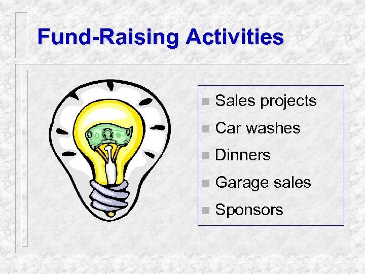 Fund-Raising Activities n Sales projects n Car washes n Dinners n Garage sales n