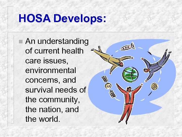 HOSA Develops: n An understanding of current health care issues, environmental concerns, and survival