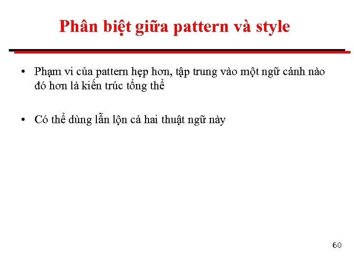 Phân biệt giữa pattern và style • Phạm vi của pattern hẹp hơn, tập