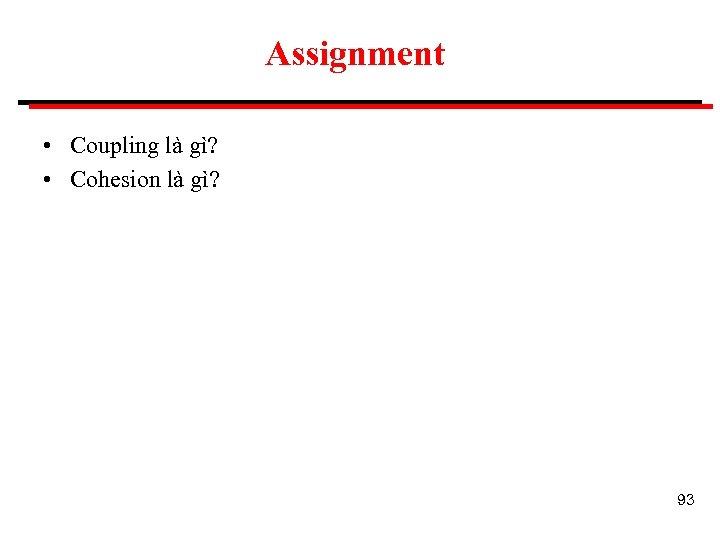 Assignment • Coupling là gì? • Cohesion là gì? 93