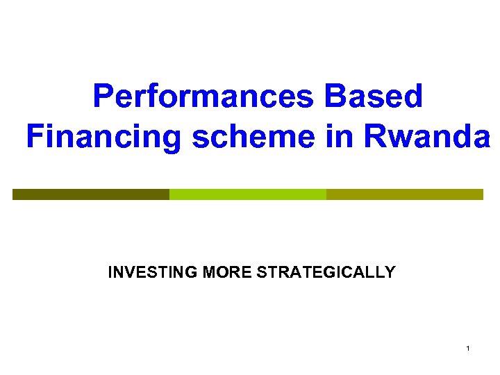 Performances Based Financing scheme in Rwanda INVESTING MORE STRATEGICALLY 1