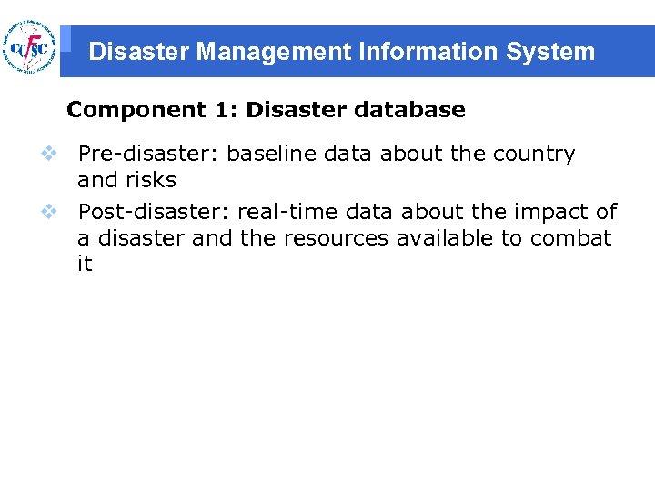 Disaster Management Information System Component 1: Disaster database v Pre-disaster: baseline data about the