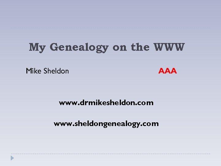 My Genealogy on the WWW Mike Sheldon AAA www. drmikesheldon. com www. sheldongenealogy. com
