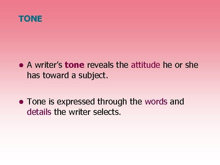 TONE • A writer's tone reveals the attitude he or she has toward a