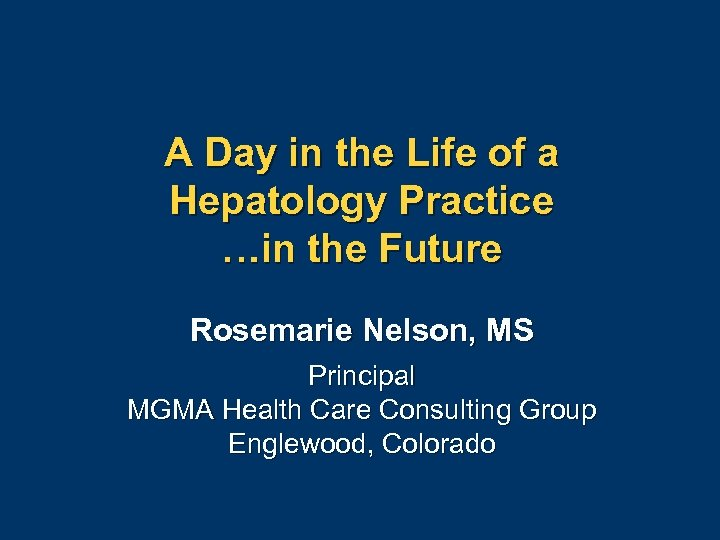 A Day in the Life of a Hepatology Practice …in the Future Rosemarie Nelson,