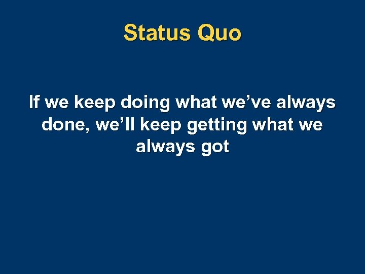 Status Quo If we keep doing what we've always done, we'll keep getting what