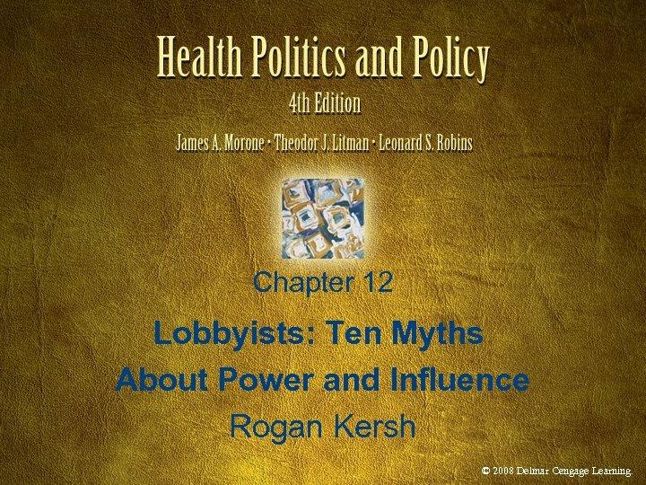 Chapter 12 Lobbyists: Ten Myths About Power and Influence Rogan Kersh © 2008 Delmar
