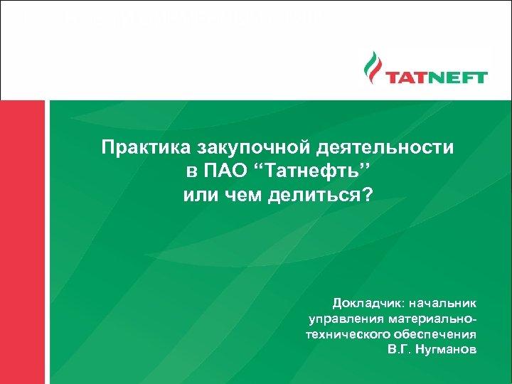 1 НОВЫЙ ФИРМЕННЫЙ СТИЛЬ Практика закупочной деятельности в ПАО ''Татнефть'' или чем делиться? Докладчик: