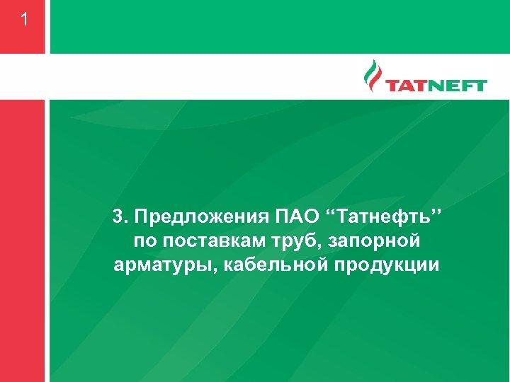 1 3. Предложения ПАО ''Татнефть'' по поставкам труб, запорной арматуры, кабельной продукции
