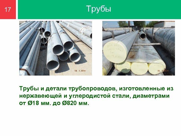 17 Трубы и детали трубопроводов, изготовленные из нержавеющей и углеродистой стали, диаметрами от Ø