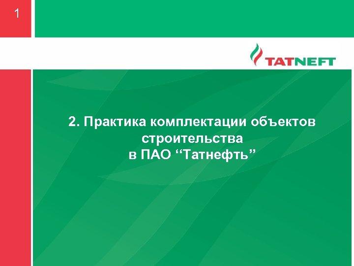 1 2. Практика комплектации объектов строительства в ПАО ''Татнефть''