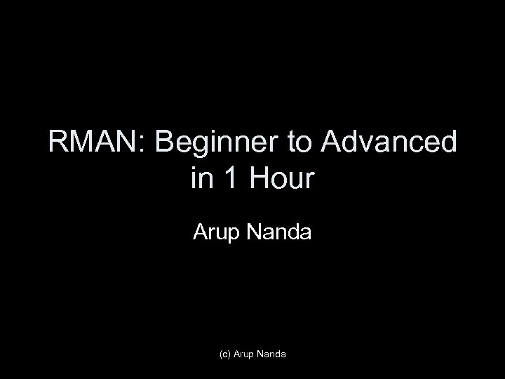 RMAN: Beginner to Advanced in 1 Hour Arup Nanda (c) Arup Nanda