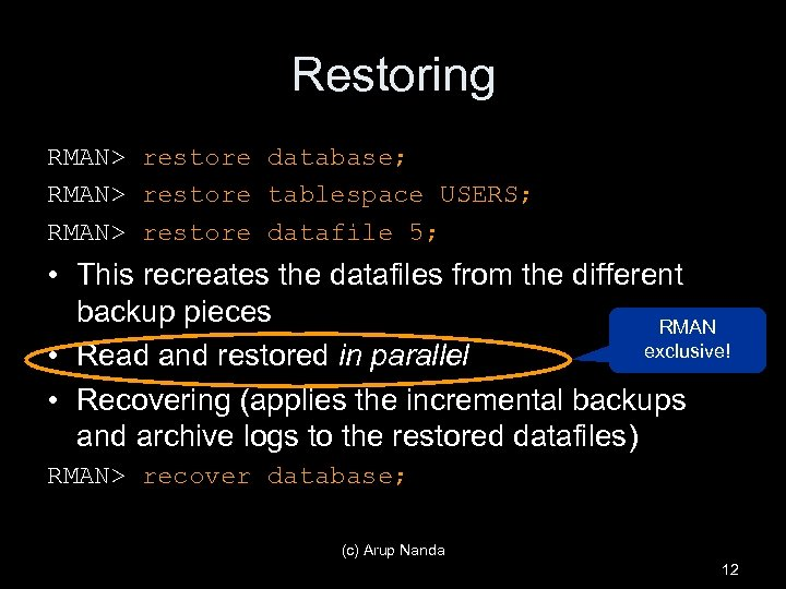 Restoring RMAN> restore database; RMAN> restore tablespace USERS; RMAN> restore datafile 5; • This