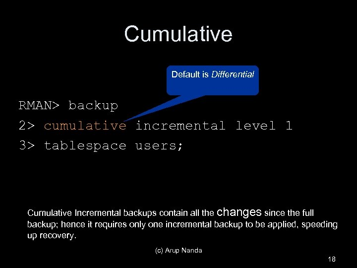 Cumulative Default is Differential RMAN> backup 2> cumulative incremental level 1 3> tablespace users;