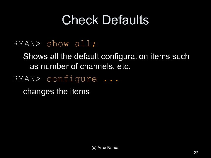 Check Defaults RMAN> show all; Shows all the default configuration items such as number
