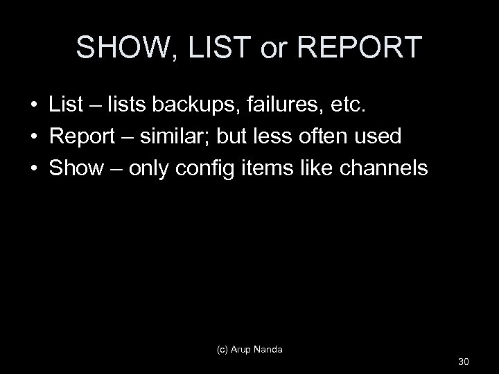 SHOW, LIST or REPORT • List – lists backups, failures, etc. • Report –