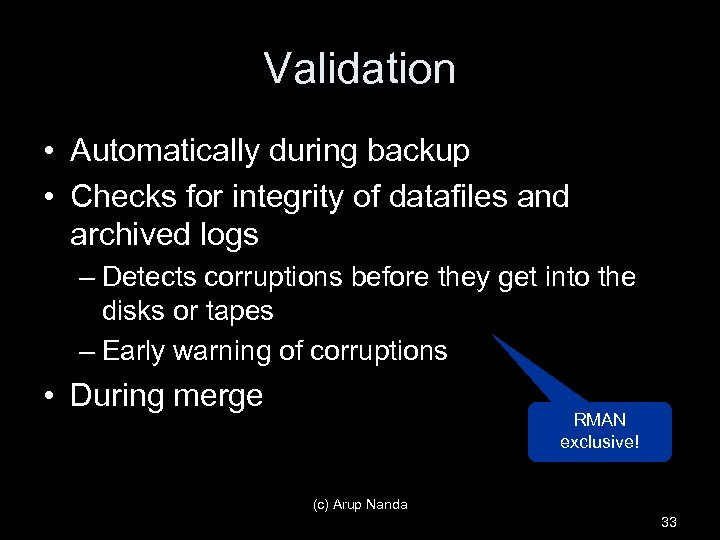 Validation • Automatically during backup • Checks for integrity of datafiles and archived logs