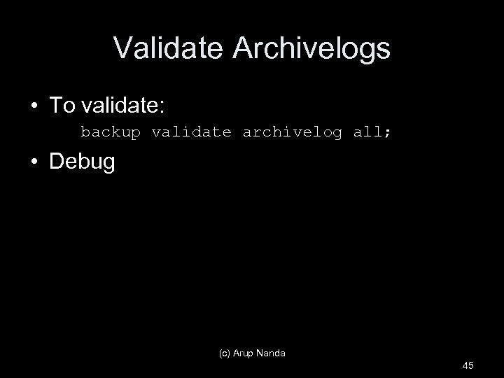 Validate Archivelogs • To validate: backup validate archivelog all; • Debug (c) Arup Nanda