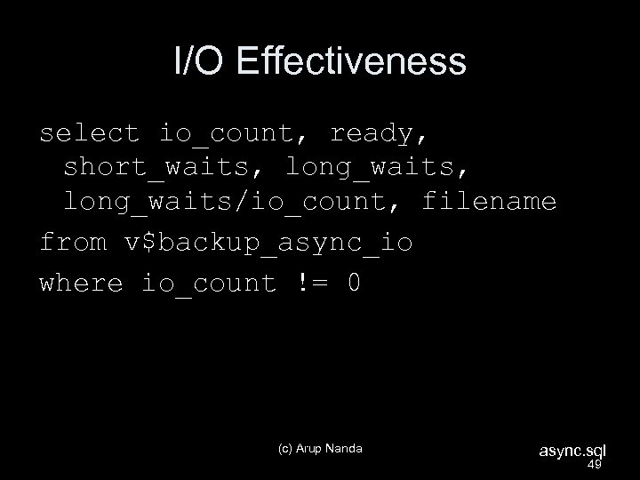 I/O Effectiveness select io_count, ready, short_waits, long_waits/io_count, filename from v$backup_async_io where io_count != 0