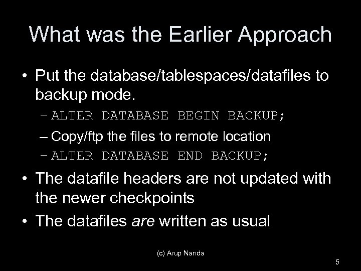 What was the Earlier Approach • Put the database/tablespaces/datafiles to backup mode. – ALTER