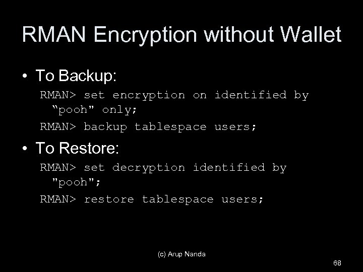 "RMAN Encryption without Wallet • To Backup: RMAN> set encryption on identified by ""pooh"