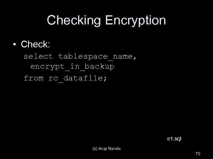 Checking Encryption • Check: select tablespace_name, encrypt_in_backup from rc_datafile; e 1. sql (c) Arup